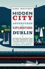Hidden City : Adventures and Explorations in Dublin - Karl Whitney