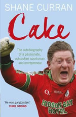 Cake : The Autobiography of a Passionate, Oustpoken Sportsman and Entrepreneur - Shane Curran