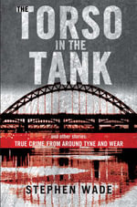 The Torso in the Tank and Other Stories : True Crime from Around Tyne and Wear - Stephen Wade