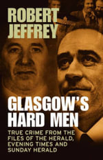 Glasgow's Hard Men : True Crime from the Files of The Herald, Evening Times and Sunday Herald - Robert Jeffrey