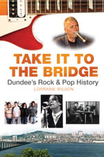 Take it to the Bridge : Dundee's Rock & Pop History - Lorraine Wilson