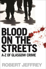 Blood on the Streets : A-Z of Glasgow Crime - Robert Jeffrey