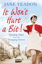 It Won't Hurt a Bit : Nursing Tales from the Swinging Sixties - Jane Yeadon