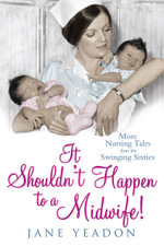 It Shouldn't Happen to a Midwife! : More Nursing Tales from the Swinging Sixties - Jane Yeadon