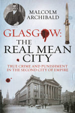 Glasgow: The Real Mean City : True Crime and Punishment in the Second City of Empire - Malcolm Archibald