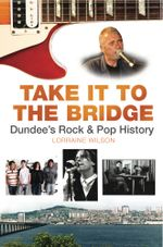 Take it to the Bridge : Dundee's Rock and Pop History - Lorraine Wilson
