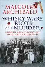 Whisky, Wars, Riots and Murder : Crime in the 19th Century Highlands and Islands - Malcolm Archibald