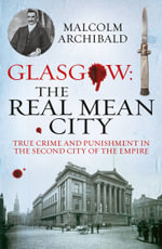 Glasgow: The Real Mean City : True Crime and Punishment in the Second City of the Empire - Malcolm Archibald