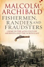 Fishermen, randies and fraudsters : Crime in 19th century Aberdeen and the North East - Malcolm Archibald