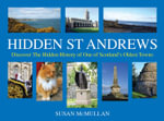 Hidden St Andrews : Discover the Hidden History of One of Scotland's Oldest Towns - Susan McMullan