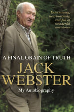 A Final Grain of Truth : My Autobiography - Jack Webster