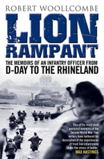 Lion Rampant : The Memoirs of an Infantry Officer from D-Day to the Rhineland - Robert Woollcombe