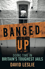 Banged Up! : Doing Time in Britain's Toughest Jails - David Leslie