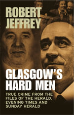 Glasgowso Hard Men : True Crime from the Files of the Herald, Evening Times and Sunday Herald - Robert Jeffrey