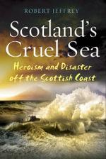 Scotland's Cruel Sea : Heroism and Disaster off the Scottish Coast - Robert Jeffrey
