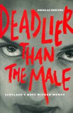 Deadlier Than The Male : Scotland's Most Wicked Women - Douglas Skelton