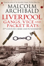Liverpool : Gangs, Vice and Packet Rats: 19th Century Crime and Punishment - Malcolm Archibald