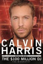 Calvin Harris : The $100 Million DJ - Douglas Wight