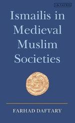 Ismailis in Medieval Muslim Societies : Ismaili Heritage Series - Farhad Daftary