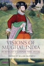Visions of Mughal India : An Anthology of European Travel Writing - Michael Fisher