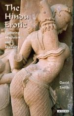 The Hindu Erotic : Exploring Hinduism and Sexuality - David Smith