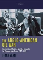 The Anglo-American Oil War : International Politics and the Struggle for Foreign Petroleum, 1912-1945 - Fiona Venn