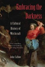 Embracing the Darkness : A Cultural History of Witchcraft - John Callow