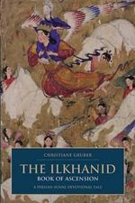 The Ilkhanid Book of Ascension : A Persian-Sunni Devotional Tale - Christiane Gruber