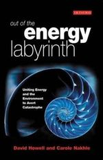 Out of the Energy Labyrinth : Uniting Energy and the Environment to Avert Catastrophe - David Howell
