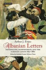 Albanian Letters : Nationalism, Independence and the Albanian League - Arthur Evans
