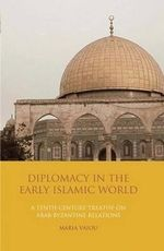 Diplomacy in the Early Islamic World : A Tenth-century Treatise on Arab-Byzantine Relations - Maria Vaiou
