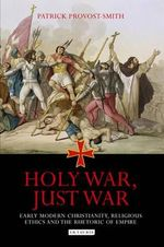 Holy War, Just War : Early Modern Christianity, Religious Ethics and the Rhetoric of Empire - Patrick Provost-Smith