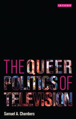 The Queer Politics of Television : Troubling Politics - Samuel A. Chambers