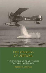The Origins of Air War : Development of Military Air Strategy in World War I - Robert F. Grattan