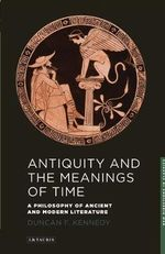 Antiquity and the Meanings of Time : A Philosophy of Ancient and Modern Literature - Duncan Kennedy