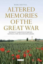 Altered Memories of the Great War : Divergent Narratives of Britain, Australia, New Zealand and Canada - Mark David Sheftall