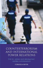 Counter Terrorism and International Power Relations : The EU, ASEAN and Hegemonic Global Governance - Anna Cornelia Beyer