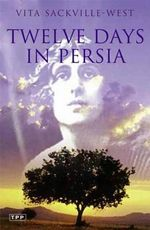 Twelve Days in Persia : Across the Mountains with the Bakhtiari Tribe - Vita Sackville-West