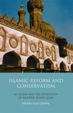Islamic Reform and Conservatism : Al-azhar and the Evolution of Modern Sunni Islam - Indira Falk Gesink