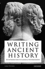 Writing Ancient History : An Introduction to Classical Historiography - Luke Pitcher