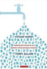 Virtual Water : Tackling the Threat to Our Planet's Most Precious Resource - Tony Allan