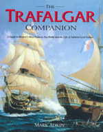 The Trafalgar Companion : The Complete Guide to History's Most Famous Sea Battle and the Life of Admiral Lord Nelson - Mark Adkin