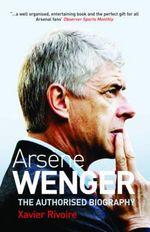 Arsene Wenger : The Biography - Xavier Rivoire