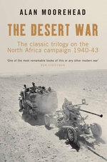 The Desert War Trilogy : The Classic Trilogy on the North African Campaign 1940-43 - Alan Moorehead