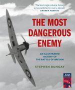 The Most Dangerous Enemy : An Illustrated History of the Battle of Britain - Stephen Bungay
