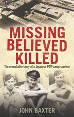 Missing Believed Killed : The Remarkable Story of a Japanese POW Camp Prisoner - John Baxter