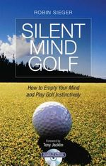 Silent Mind Golf : How to Empty Your Mind and Play Golf Instinctively - Robin Sieger