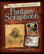 Ray Harryhausen's Fantasy Scrapbook : Models, Artwork and Memories from 65 Years of Filmmaking - Ray Harryhausen