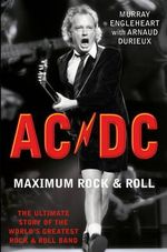 AC/DC Maximum Rock and Roll : The Ultimate Story of the World's Greatest Rock and Roll Band - Murray Engleheart