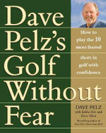 Golf without Fear : How to Play the 10 Most Feared Shots in Golf with Confidence - Dave Pelz